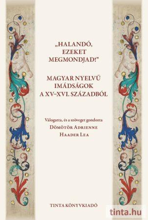 Halandó, ezeket megmondjad! Magyar nyelvű imádságok a XV-XVI. századból